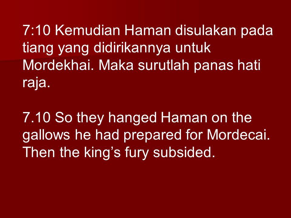 7:10 Kemudian Haman disulakan pada tiang yang didirikannya untuk Mordekhai. Maka surutlah panas hati raja. 7.10 So they hanged Haman on the gallows he