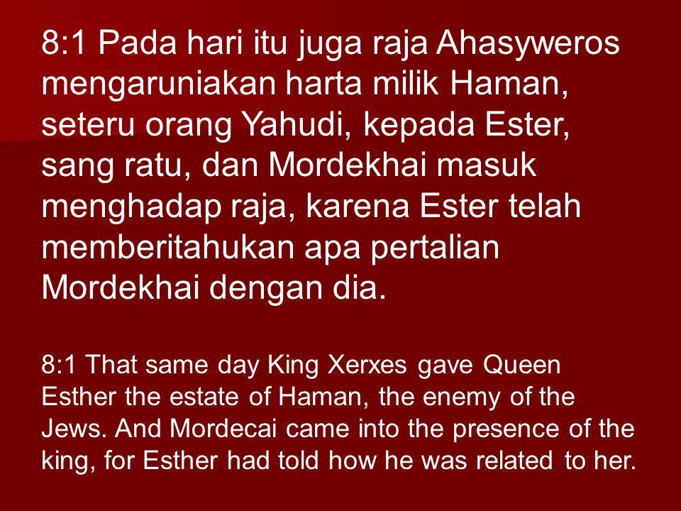 8:1 Pada hari itu juga raja Ahasyweros mengaruniakan harta milik Haman, seteru orang Yahudi, kepada Ester, sang ratu, dan Mordekhai masuk menghadap ra