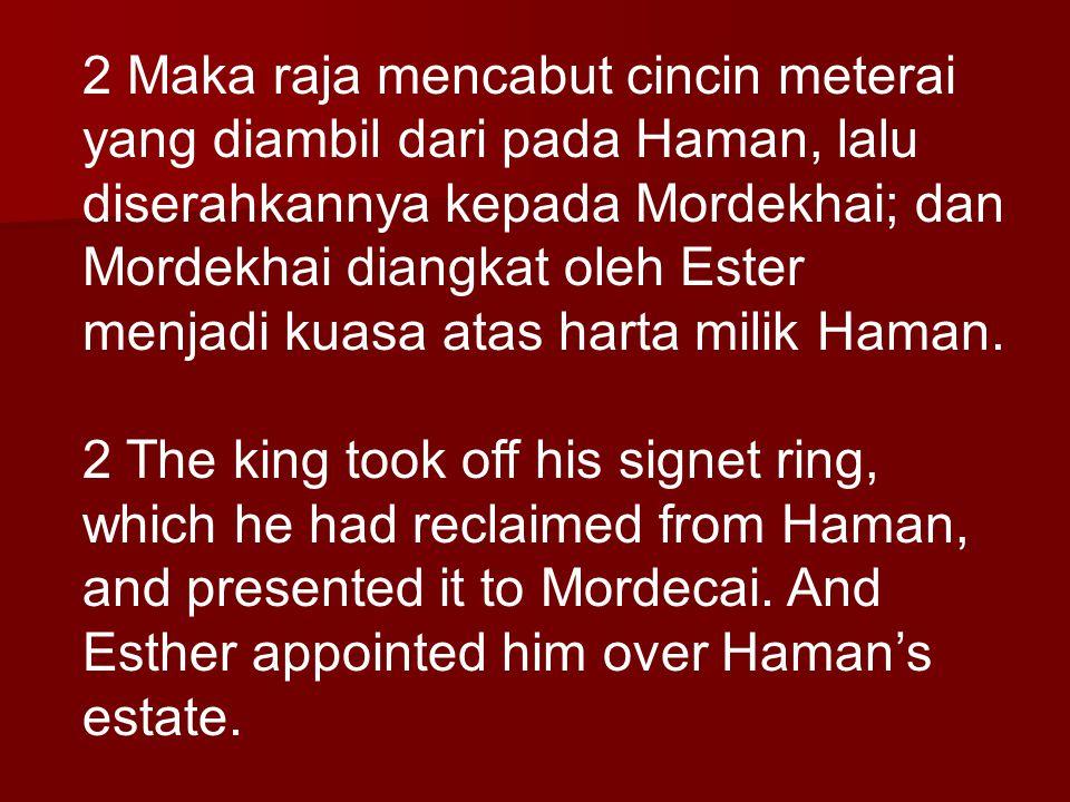 2 Maka raja mencabut cincin meterai yang diambil dari pada Haman, lalu diserahkannya kepada Mordekhai; dan Mordekhai diangkat oleh Ester menjadi kuasa