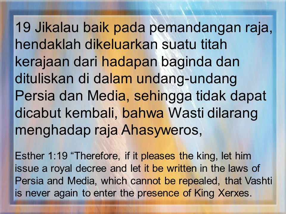 19 Jikalau baik pada pemandangan raja, hendaklah dikeluarkan suatu titah kerajaan dari hadapan baginda dan dituliskan di dalam undang-undang Persia da
