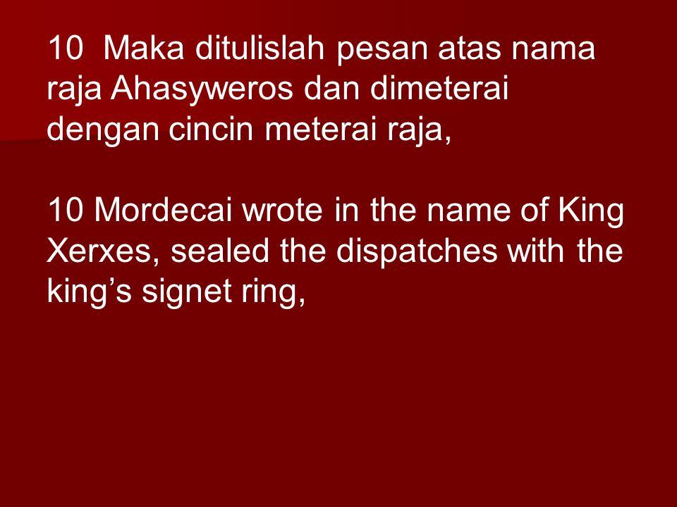 10 Maka ditulislah pesan atas nama raja Ahasyweros dan dimeterai dengan cincin meterai raja, 10 Mordecai wrote in the name of King Xerxes, sealed the