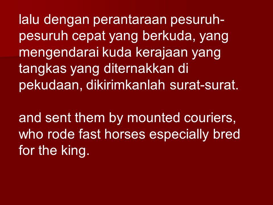 lalu dengan perantaraan pesuruh- pesuruh cepat yang berkuda, yang mengendarai kuda kerajaan yang tangkas yang diternakkan di pekudaan, dikirimkanlah s