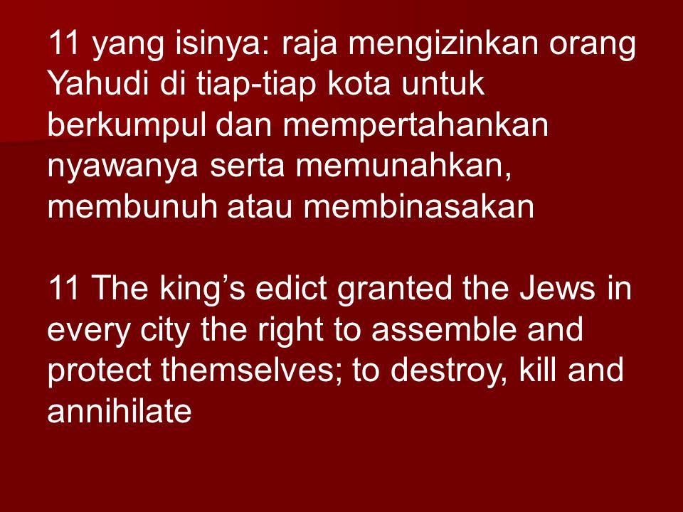 11 yang isinya: raja mengizinkan orang Yahudi di tiap-tiap kota untuk berkumpul dan mempertahankan nyawanya serta memunahkan, membunuh atau membinasak