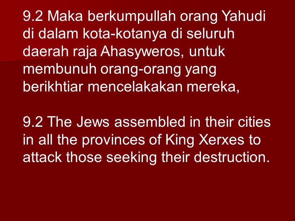 9.2 Maka berkumpullah orang Yahudi di dalam kota-kotanya di seluruh daerah raja Ahasyweros, untuk membunuh orang-orang yang berikhtiar mencelakakan me