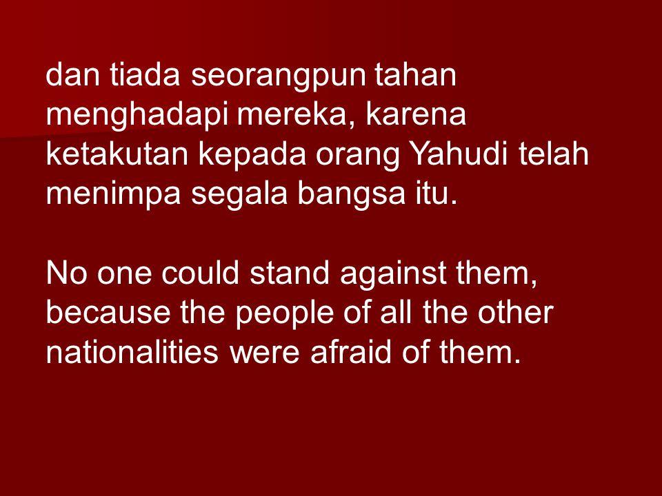 dan tiada seorangpun tahan menghadapi mereka, karena ketakutan kepada orang Yahudi telah menimpa segala bangsa itu. No one could stand against them, b