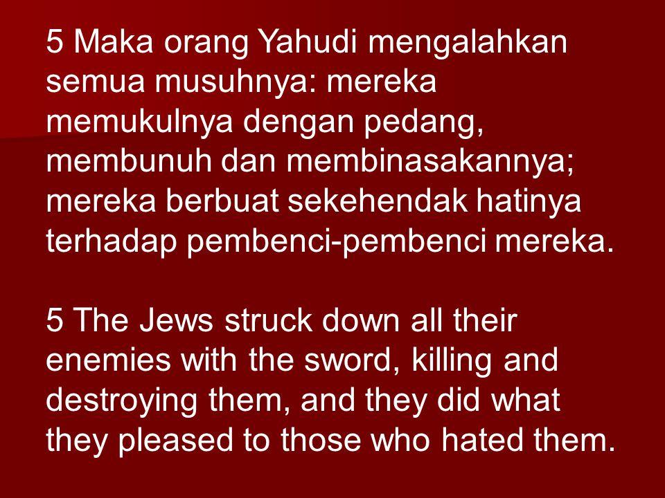 5 Maka orang Yahudi mengalahkan semua musuhnya: mereka memukulnya dengan pedang, membunuh dan membinasakannya; mereka berbuat sekehendak hatinya terha