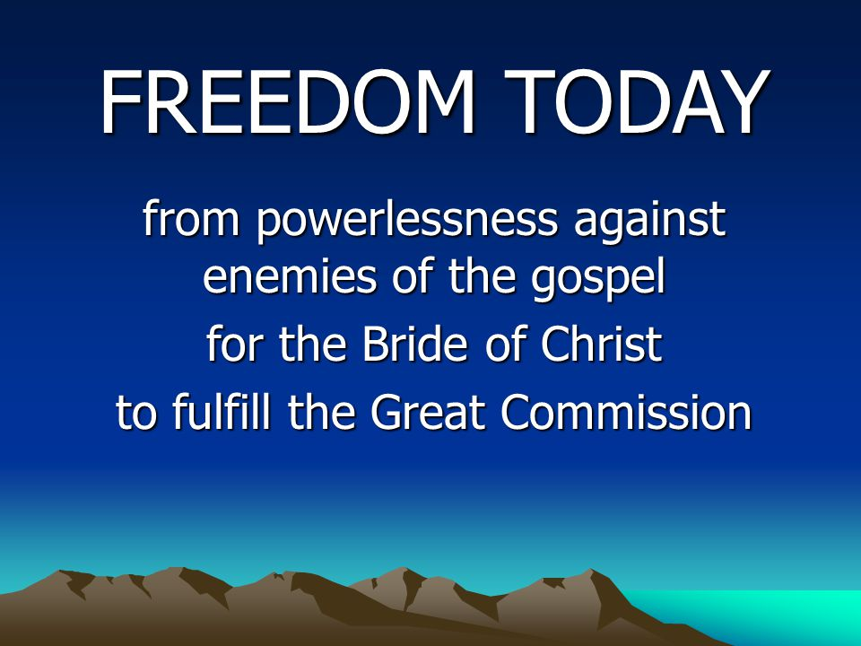 FREEDOM TODAY from powerlessness against enemies of the gospel from powerlessness against enemies of the gospel for the Bride of Christ to fulfill the