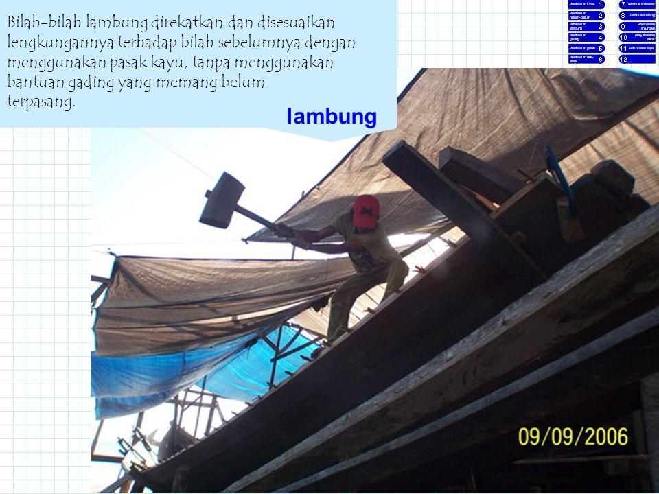 Kawi Boedisetio telebiro.bandung0@clubmember.org Bilah-bilah lambung direkatkan dan disesuaikan lengkungannya terhadap bilah sebelumnya dengan menggun