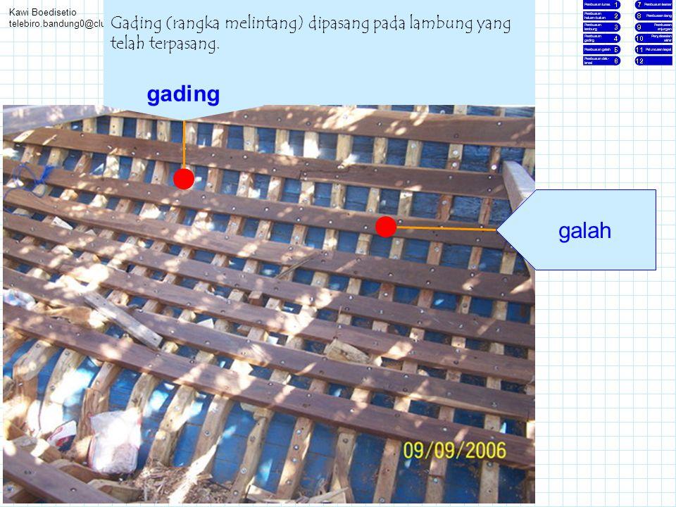 Kawi Boedisetio telebiro.bandung0@clubmember.org Gading (rangka melintang) dipasang pada lambung yang telah terpasang. gading galah