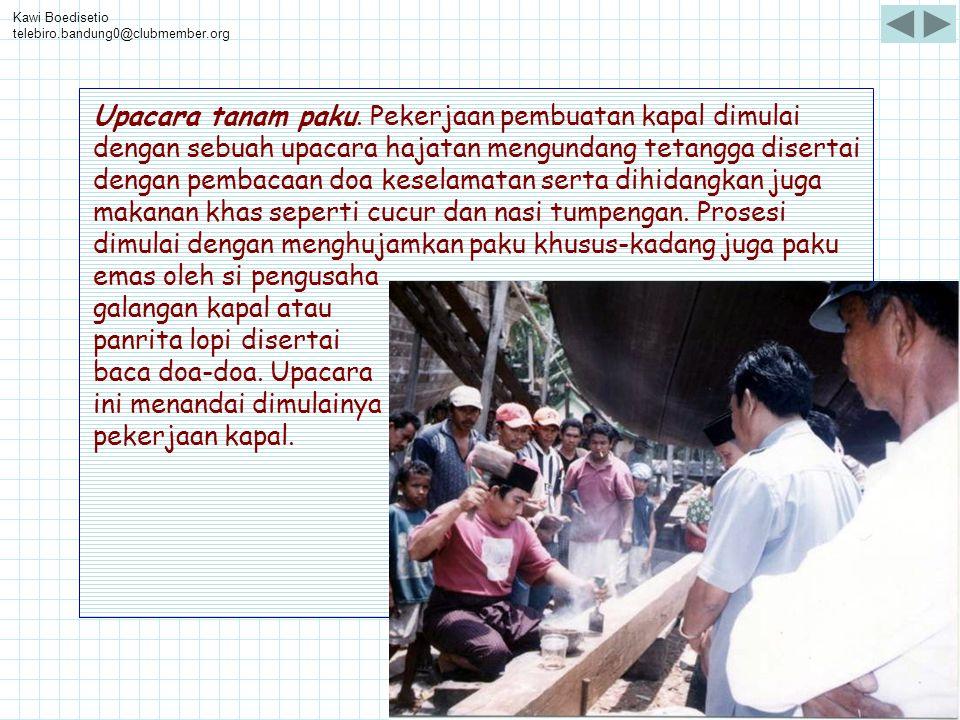 Kawi Boedisetio telebiro.bandung0@clubmember.org Upacara tanam paku. Pekerjaan pembuatan kapal dimulai dengan sebuah upacara hajatan mengundang tetang