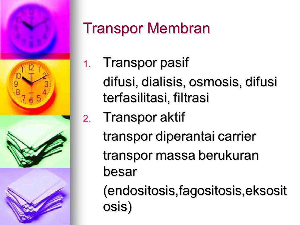 Transpor Membran 1. Transpor pasif difusi, dialisis, osmosis, difusi terfasilitasi, filtrasi 2. Transpor aktif transpor diperantai carrier transpor ma