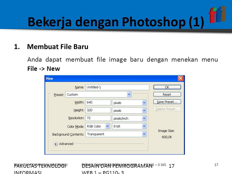 FAKULTAS TEKNOLOGI INFORMASI18DESAIN DAN PEMROGRAMAN WEB 1 – PG110 – 3 SKS Bekerja dengan Photoshop (2) Beberapa option yang bisa diatur pada saat membuat file baru a.Name : Menentukan nama jendela kerja baru yang akan dibuat b.Preset : Menentukan ukuran gambar yang akan dibuat c.Width : Menentukan lebar gambar d.Height : Menentukan tinggi gambar e.Resolution : Menentukan resolusi gambar f.Color Mode : Menentukan mode warna gambar g.Background Contents : Menentukan isi background, apakah transparan atau berwarna FAKULTAS TEKNOLOGI INFORMASI 18DESAIN DAN PEMROGRAMAN WEB 1 – PG110- 3