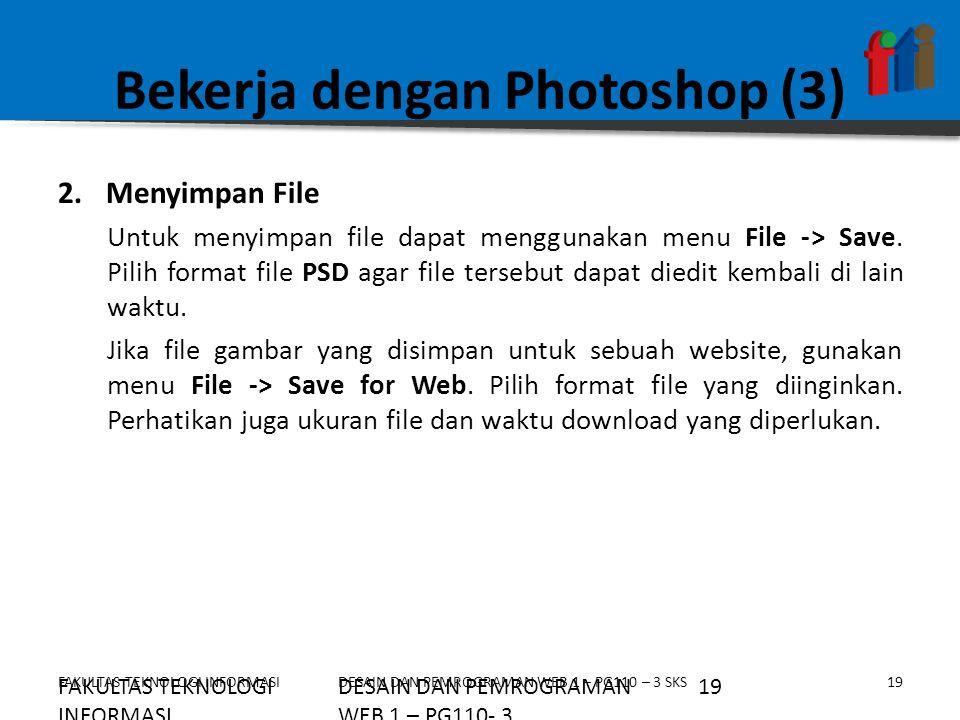 FAKULTAS TEKNOLOGI INFORMASI19DESAIN DAN PEMROGRAMAN WEB 1 – PG110 – 3 SKS Bekerja dengan Photoshop (3) 2.Menyimpan File Untuk menyimpan file dapat me