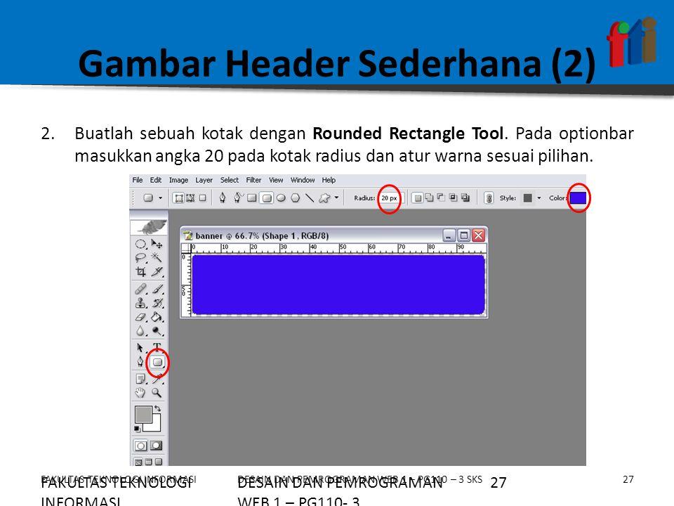 FAKULTAS TEKNOLOGI INFORMASI27DESAIN DAN PEMROGRAMAN WEB 1 – PG110 – 3 SKS Gambar Header Sederhana (2) 2.Buatlah sebuah kotak dengan Rounded Rectangle