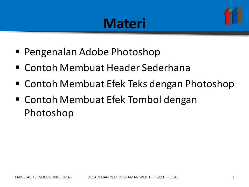 FAKULTAS TEKNOLOGI INFORMASI3DESAIN DAN PEMROGRAMAN WEB 1 – PG110 – 3 SKS Materi  Pengenalan Adobe Photoshop  Contoh Membuat Header Sederhana  Cont