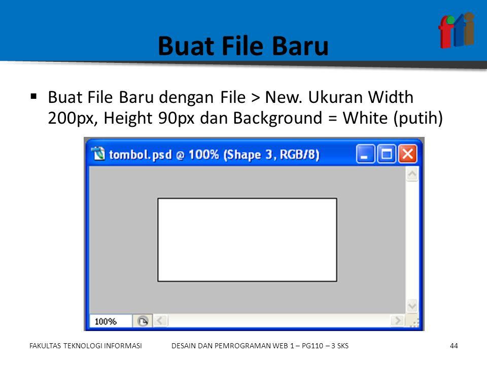 FAKULTAS TEKNOLOGI INFORMASI44DESAIN DAN PEMROGRAMAN WEB 1 – PG110 – 3 SKS Buat File Baru  Buat File Baru dengan File > New. Ukuran Width 200px, Heig