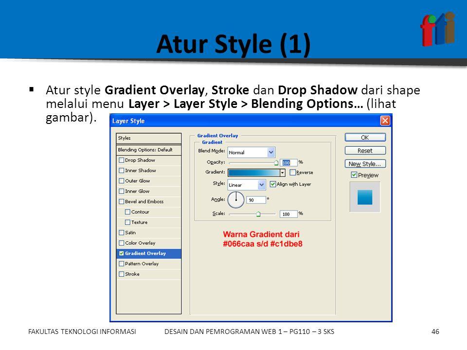FAKULTAS TEKNOLOGI INFORMASI47DESAIN DAN PEMROGRAMAN WEB 1 – PG110 – 3 SKS Atur Style (2)  Atur style Gradient Overlay, Stroke dan Drop Shadow dari shape melalui menu Layer > Layer Style > Blending Options… (lihat gambar).