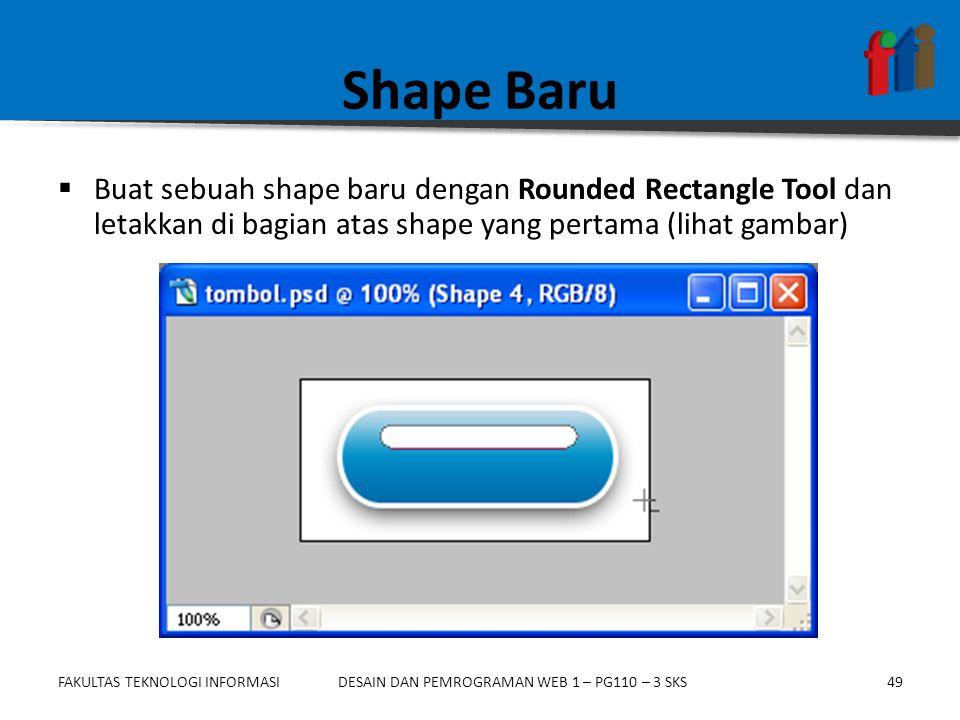 FAKULTAS TEKNOLOGI INFORMASI49DESAIN DAN PEMROGRAMAN WEB 1 – PG110 – 3 SKS Shape Baru  Buat sebuah shape baru dengan Rounded Rectangle Tool dan letak