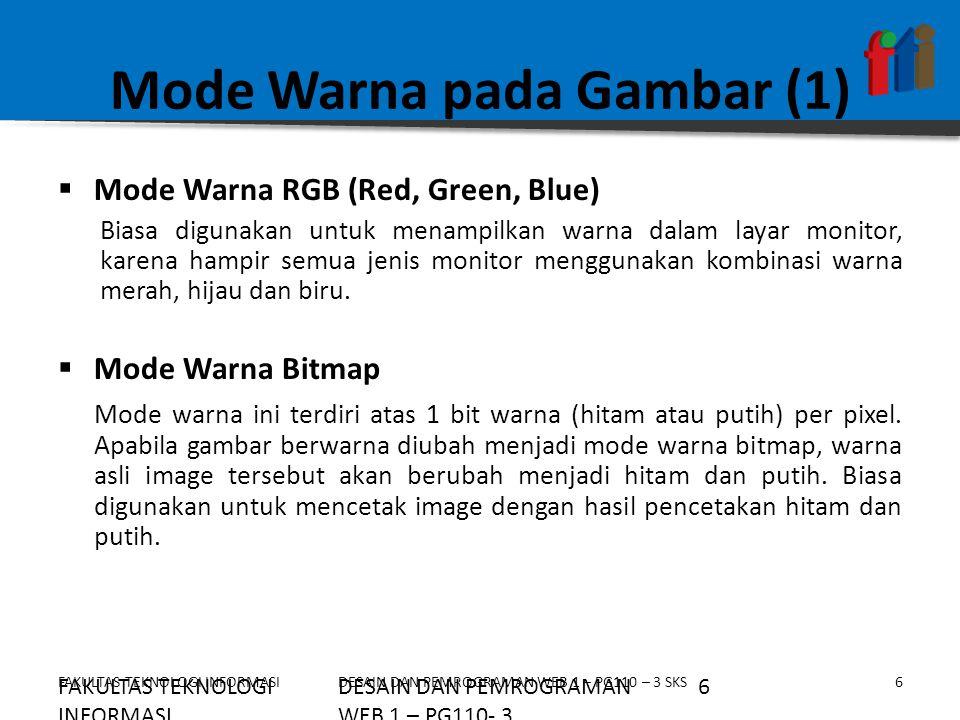 FAKULTAS TEKNOLOGI INFORMASI6DESAIN DAN PEMROGRAMAN WEB 1 – PG110 – 3 SKS Mode Warna pada Gambar (1)  Mode Warna RGB (Red, Green, Blue) Biasa digunak