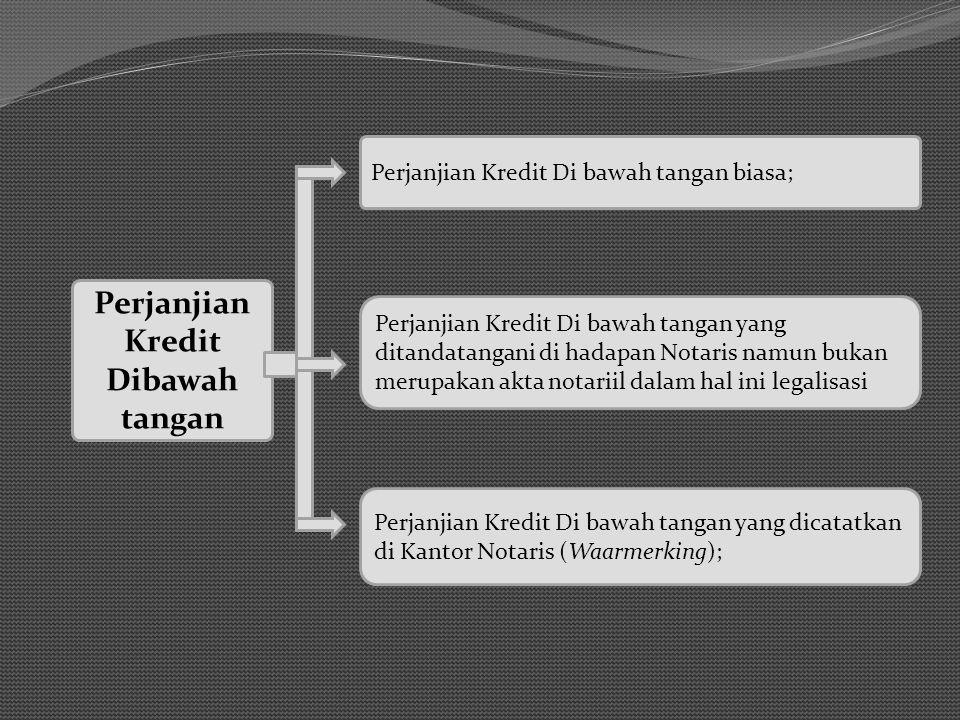 Perjanjian Kredit Dibawah tangan Perjanjian Kredit Di bawah tangan yang dicatatkan di Kantor Notaris (Waarmerking); Perjanjian Kredit Di bawah tangan biasa; Perjanjian Kredit Di bawah tangan yang ditandatangani di hadapan Notaris namun bukan merupakan akta notariil dalam hal ini legalisasi
