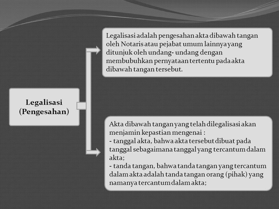 Legalisasi (Pengesahan) Legalisasi adalah pengesahan akta dibawah tangan oleh Notaris atau pejabat umum lainnya yang ditunjuk oleh undang- undang dengan membubuhkan pernyataan tertentu pada akta dibawah tangan tersebut.