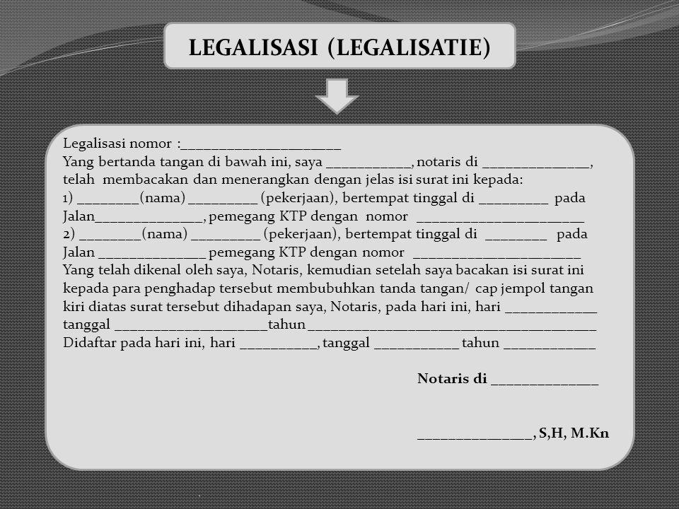 . LEGALISASI (LEGALISATIE) Legalisasi nomor :_____________________ Yang bertanda tangan di bawah ini, saya ___________, notaris di ______________, telah membacakan dan menerangkan dengan jelas isi surat ini kepada: 1) ________(nama) _________ (pekerjaan), bertempat tinggal di _________ pada Jalan______________, pemegang KTP dengan nomor ______________________ 2) ________(nama) _________ (pekerjaan), bertempat tinggal di ________ pada Jalan ______________ pemegang KTP dengan nomor ______________________ Yang telah dikenal oleh saya, Notaris, kemudian setelah saya bacakan isi surat ini kepada para penghadap tersebut membubuhkan tanda tangan/ cap jempol tangan kiri diatas surat tersebut dihadapan saya, Notaris, pada hari ini, hari ____________ tanggal ____________________tahun ______________________________________ Didaftar pada hari ini, hari __________, tanggal ___________ tahun ____________ Notaris di ______________ _______________, S,H, M.Kn