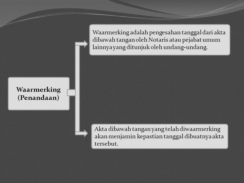 Waarmerking (Penandaan) Waarmerking adalah pengesahan tanggal dari akta dibawah tangan oleh Notaris atau pejabat umum lainnya yang ditunjuk oleh undang-undang.