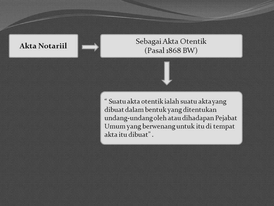 Akta Notariil Sebagai Akta Otentik (Pasal 1868 BW) Suatu akta otentik ialah suatu akta yang dibuat dalam bentuk yang ditentukan undang-undang oleh atau dihadapan Pejabat Umum yang berwenang untuk itu di tempat akta itu dibuat .