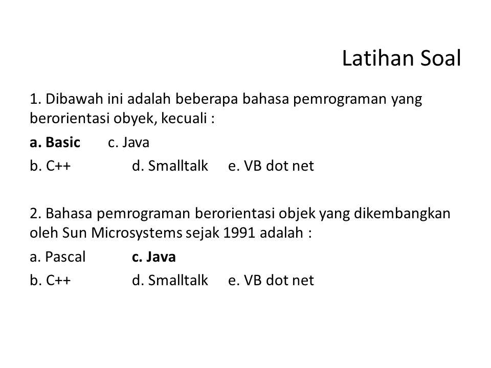 Latihan Soal 1. Dibawah ini adalah beberapa bahasa pemrograman yang berorientasi obyek, kecuali : a. Basicc. Java b. C++d. Smalltalke. VB dot net 2. B