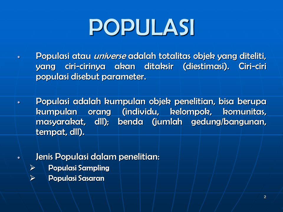 POPULASI  Populasi atau universe adalah totalitas objek yang diteliti, yang ciri-cirinya akan ditaksir (diestimasi). Ciri-ciri populasi disebut param