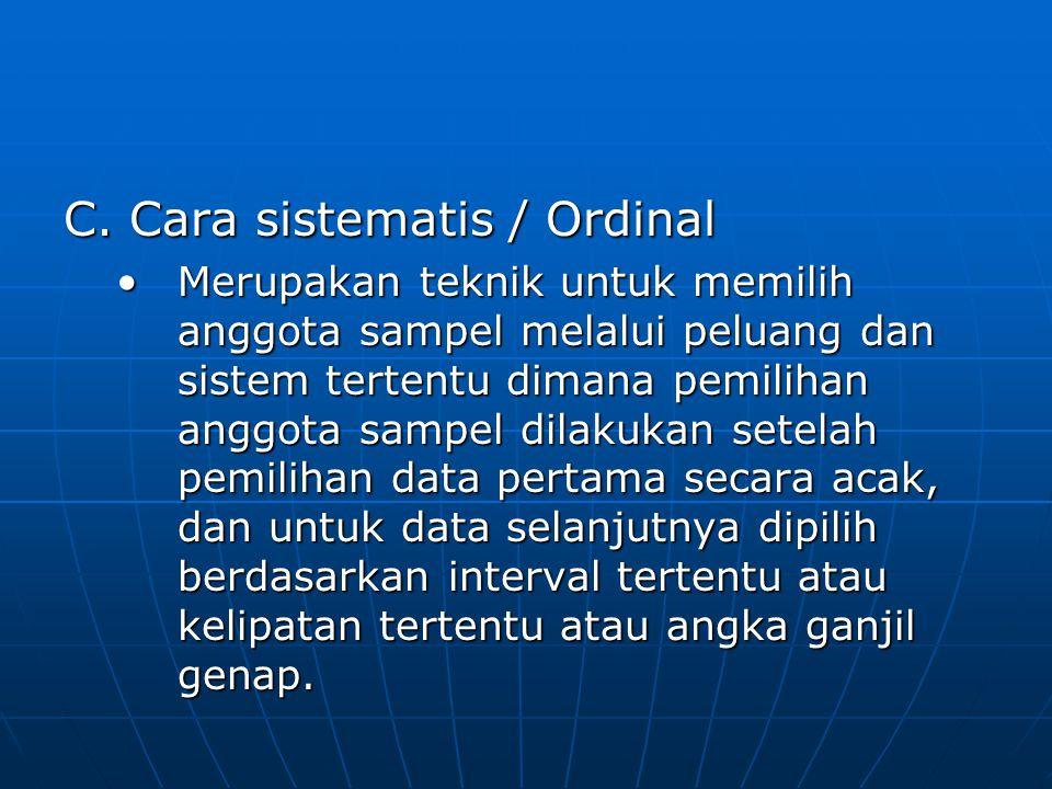 C. Cara sistematis / Ordinal •Merupakan teknik untuk memilih anggota sampel melalui peluang dan sistem tertentu dimana pemilihan anggota sampel dilaku