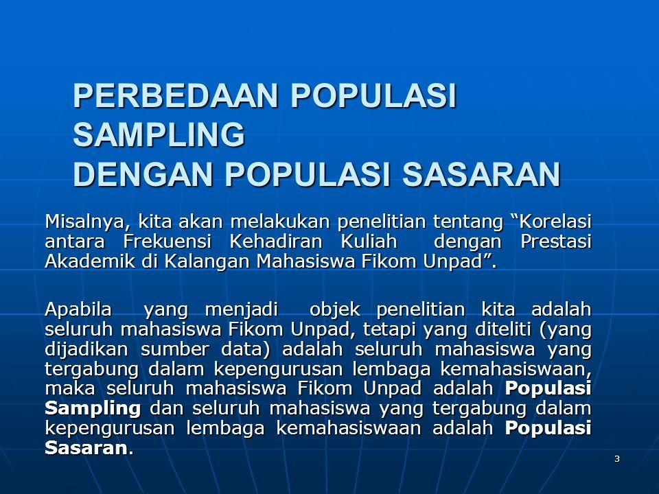 JUMLAH POPULASI (POPULATION NUMBER) • Dinotasikan dengan huruf K • Adalah banyaknya kategori populasi penelitian yang diteliti • Jika populasi penelitian kita adalah seluruh mahasiswa Fikom Unpad maka jumlah populasinya adalah satu (K=1).