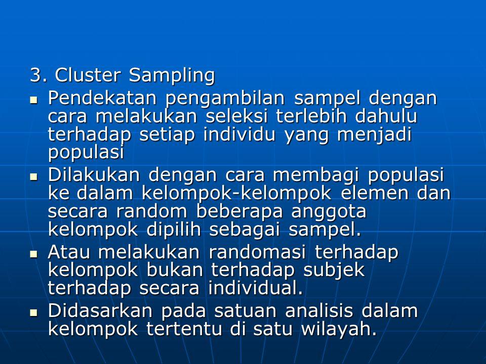 3. Cluster Sampling  Pendekatan pengambilan sampel dengan cara melakukan seleksi terlebih dahulu terhadap setiap individu yang menjadi populasi  Dil