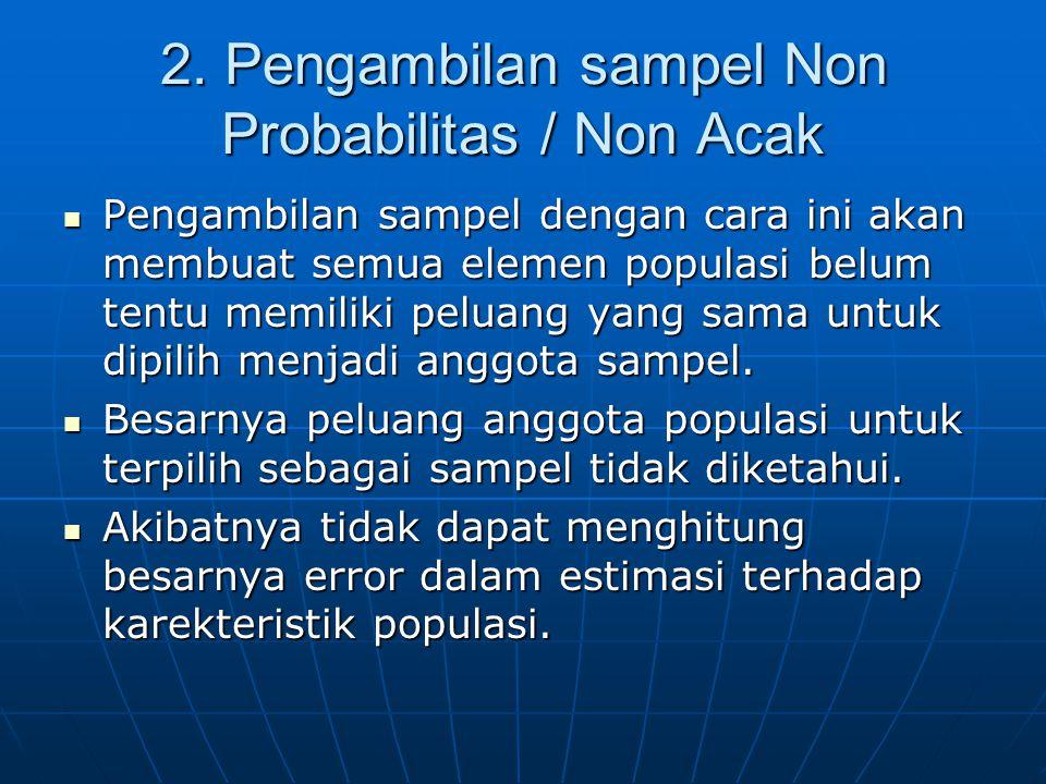 2. Pengambilan sampel Non Probabilitas / Non Acak  Pengambilan sampel dengan cara ini akan membuat semua elemen populasi belum tentu memiliki peluang