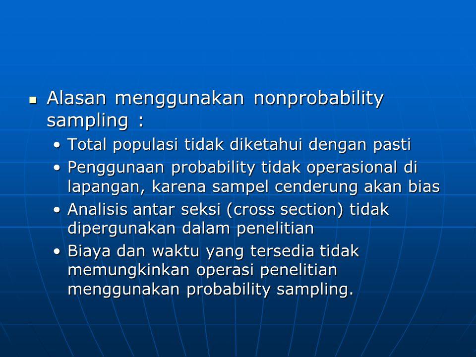  Alasan menggunakan nonprobability sampling : •Total populasi tidak diketahui dengan pasti •Penggunaan probability tidak operasional di lapangan, kar