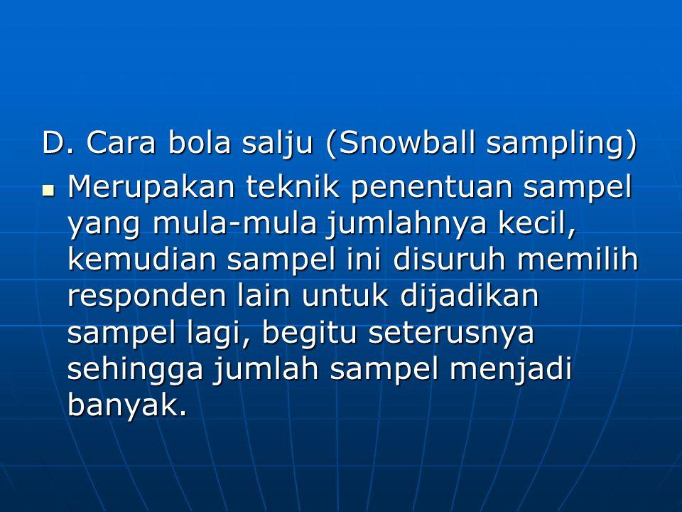 D. Cara bola salju (Snowball sampling)  Merupakan teknik penentuan sampel yang mula-mula jumlahnya kecil, kemudian sampel ini disuruh memilih respond