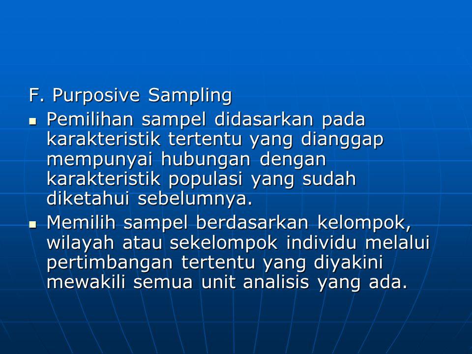 F. Purposive Sampling  Pemilihan sampel didasarkan pada karakteristik tertentu yang dianggap mempunyai hubungan dengan karakteristik populasi yang su