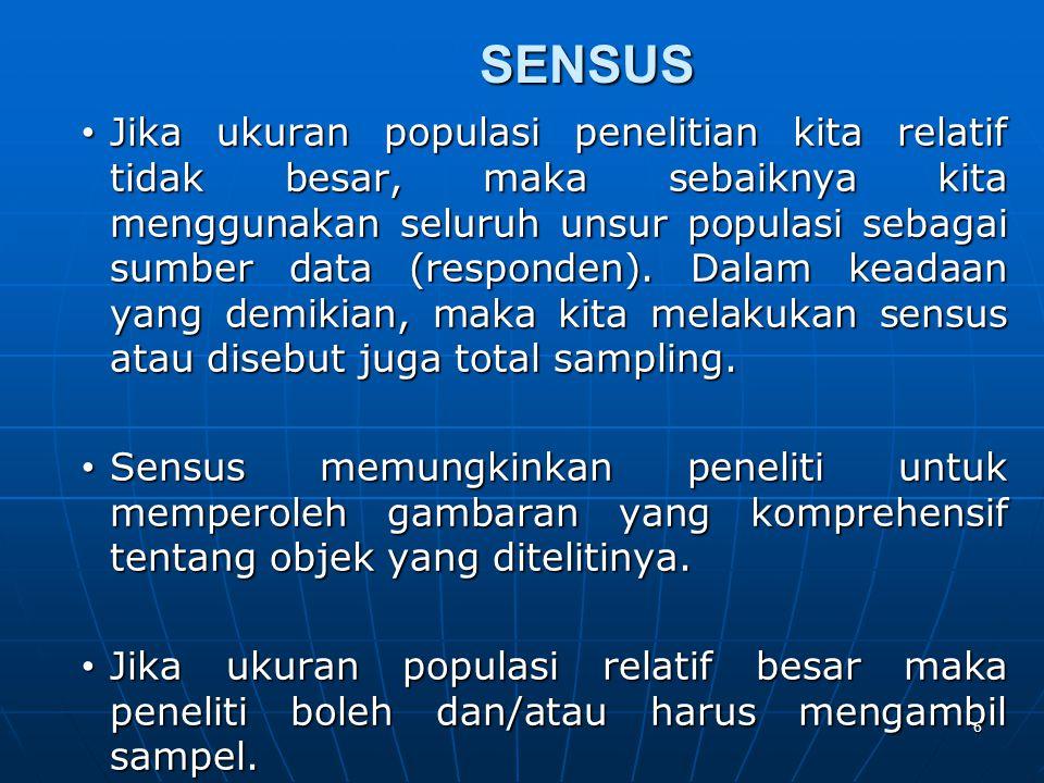 SENSUS • Jika ukuran populasi penelitian kita relatif tidak besar, maka sebaiknya kita menggunakan seluruh unsur populasi sebagai sumber data (respond