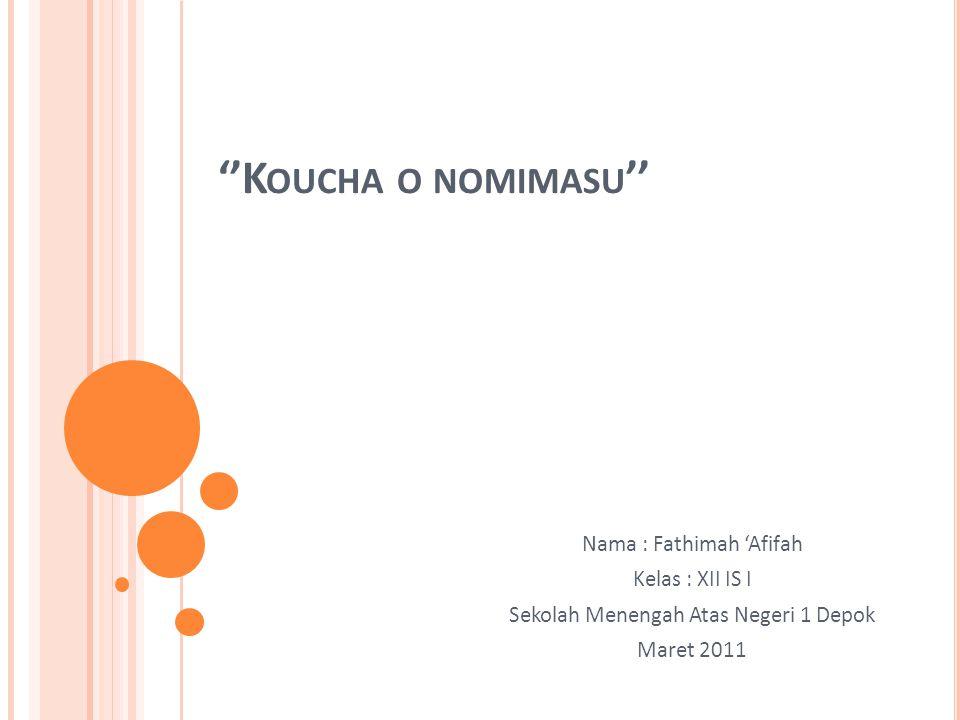''K OUCHA O NOMIMASU '' Nama : Fathimah 'Afifah Kelas : XII IS I Sekolah Menengah Atas Negeri 1 Depok Maret 2011