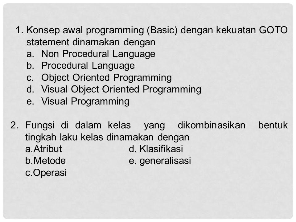 1.Konsep awal programming (Basic) dengan kekuatan GOTO statement dinamakan dengan a.Non Procedural Language b.Procedural Language c.Object Oriented Programming d.Visual Object Oriented Programming e.Visual Programming 2.Fungsi di dalam kelas yang dikombinasikan bentuk tingkah laku kelas dinamakan dengan a.Atributd.