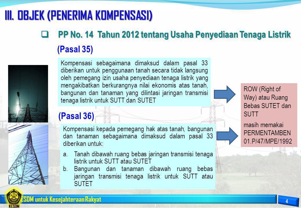 ESDM untuk Kesejahteraan Rakyat III. OBJEK (PENERIMA KOMPENSASI) Kompensasi sebagaimana dimaksud dalam pasal 33 diberikan untuk penggunaan tanah secar