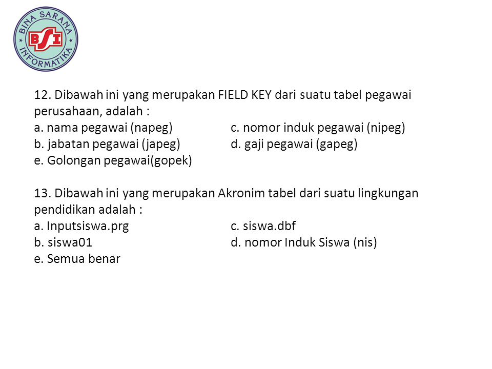 12. Dibawah ini yang merupakan FIELD KEY dari suatu tabel pegawai perusahaan, adalah : a. nama pegawai (napeg) c. nomor induk pegawai (nipeg) b. jabat