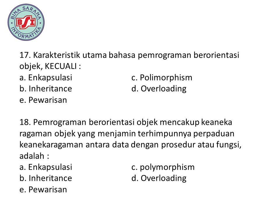 17. Karakteristik utama bahasa pemrograman berorientasi objek, KECUALI : a. Enkapsulasi c. Polimorphism b. Inheritance d. Overloading e. Pewarisan 18.