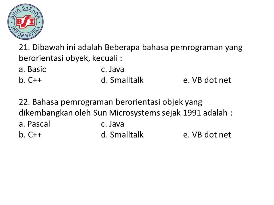 21. Dibawah ini adalah Beberapa bahasa pemrograman yang berorientasi obyek, kecuali : a. Basic c. Java b. C++ d. Smalltalk e. VB dot net 22. Bahasa pe