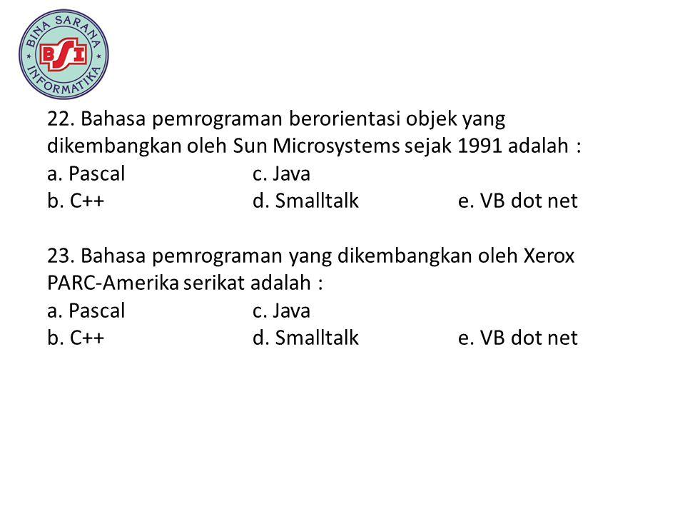22. Bahasa pemrograman berorientasi objek yang dikembangkan oleh Sun Microsystems sejak 1991 adalah : a. Pascal c. Java b. C++ d. Smalltalk e. VB dot