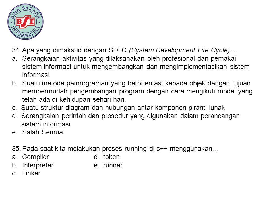 34.Apa yang dimaksud dengan SDLC (System Development Life Cycle)... a.Serangkaian aktivitas yang dilaksanakan oleh profesional dan pemakai sistem info