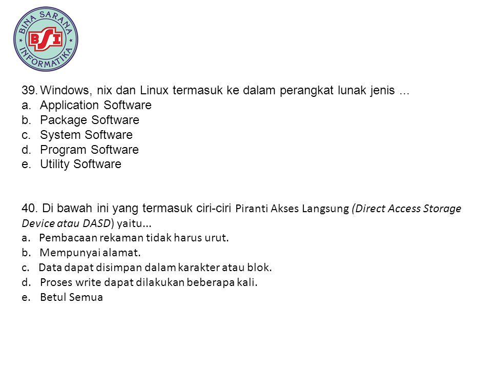 39.Windows, nix dan Linux termasuk ke dalam perangkat lunak jenis... a.Application Software b.Package Software c.System Software d.Program Software e.