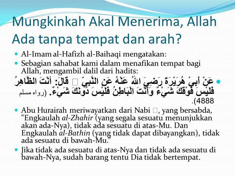 Mungkinkah Akal Menerima, Allah Ada tanpa tempat dan arah?  Al-Imam al-Hafizh al-Baihaqi mengatakan:  Sebagian sahabat kami dalam menafikan tempat b