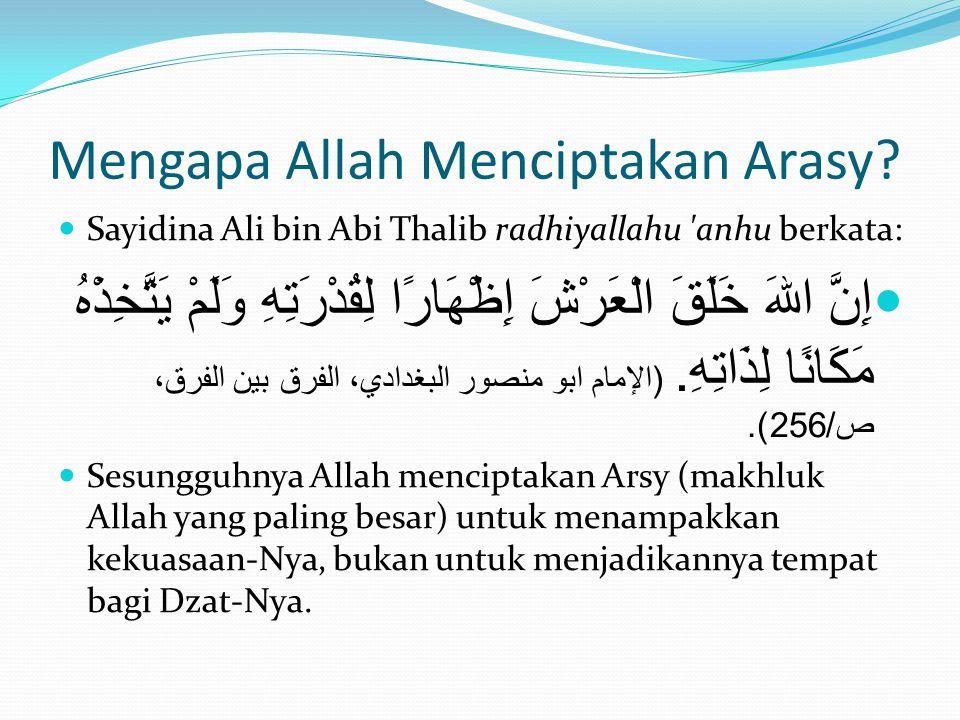 Mengapa Allah Menciptakan Arasy?  Sayidina Ali bin Abi Thalib radhiyallahu 'anhu berkata:  إِنَّ اللهَ خَلَقَ الْعَرْشَ إِظْهَارًا لِقُدْرَتِهِ وَلَ