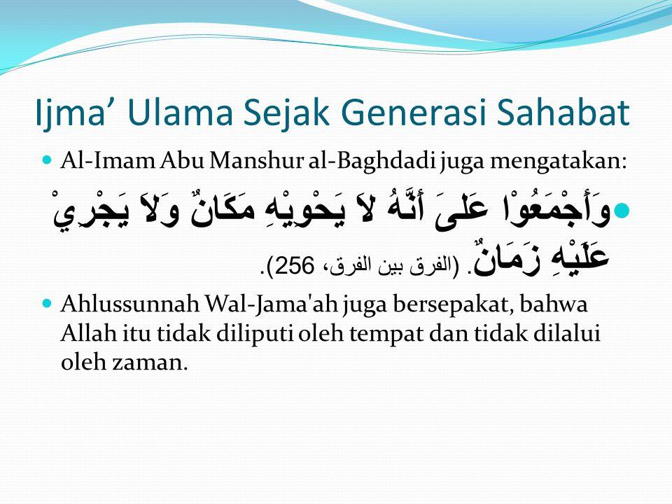 Ijma' Ulama Sejak Generasi Sahabat  Al-Imam Abu Manshur al-Baghdadi juga mengatakan:  وَأَجْمَعُوْا عَلىَ أَنَّهُ لاَ يَحْوِيْهِ مَكَانٌ وَلاَ يَجْر